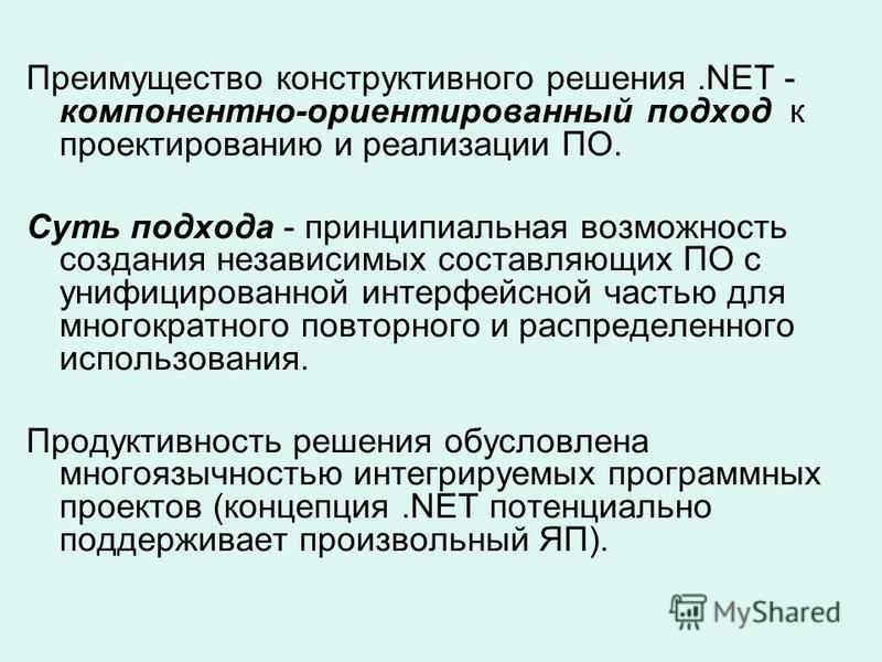 Преимущество конструктивного решения.NET - компонентно-ориентированный подход к проектированию и реализации ПО. Суть подхода - принципиальная возможность создания независимых составляющих ПО с унифицированной интерфейсной частью для многократного пов