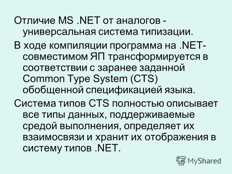Отличие MS.NET от аналогов - универсальная система типизации. В ходе компиляции программа на.NET- совместимом ЯП трансформируется в соответствии с заранее заданной Common Type System (CTS) обобщенной спецификацией языка. Система типов CTS полностью о
