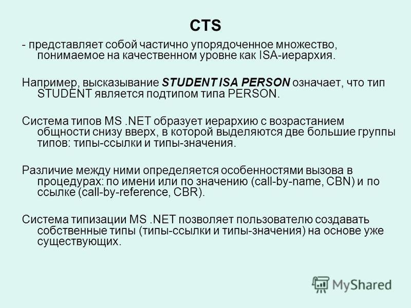 CTS - представляет собой частично упорядоченное множество, понимаемое на качественном уровне как ISA-иерархия. Например, высказывание STUDENT ISA PERSON означает, что тип STUDENT является подтипом типа PERSON. Система типов MS.NET образует иерархию с