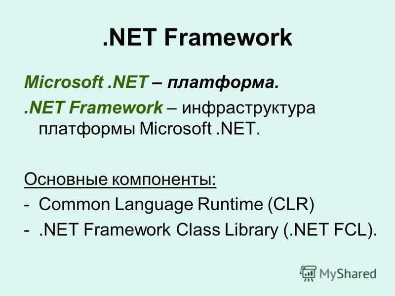 .NET Framework Microsoft.NET – платформа..NET Framework – инфраструктура платформы Microsoft.NET. Основные компоненты: -Common Language Runtime (CLR) -.NET Framework Class Library (.NET FCL).