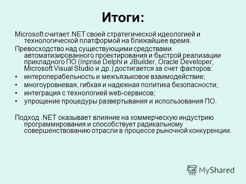 Итоги: Microsoft считает.NET своей стратегической идеологией и технологической платформой на ближайшее время. Превосходство над существующими средствами автоматизированного проектирования и быстрой реализации прикладного ПО (Inprise Delphi и JBuilder