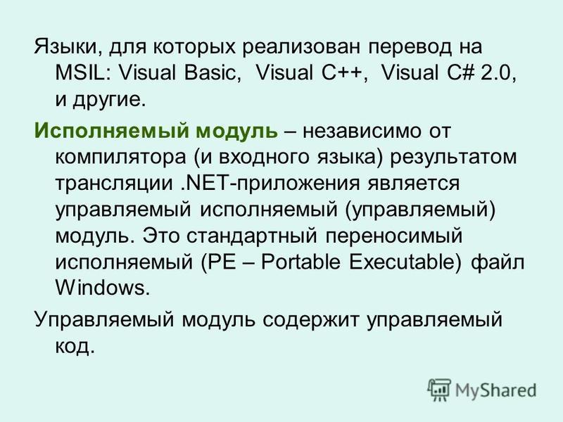 Языки, для которых реализован перевод на MSIL: Visual Basic, Visual C++, Visual C# 2.0, и другие. Исполняемый модуль – независимо от компилятора (и входного языка) результатом трансляции.NET-приложения является управляемый исполняемый (управляемый) м