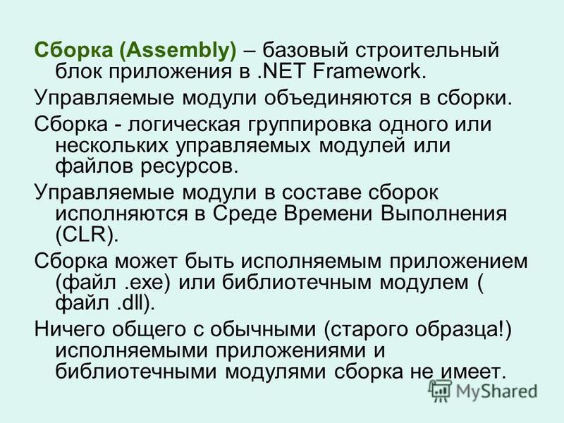 Сборка (Assembly) – базовый строительный блок приложения в.NET Framework. Управляемые модули объединяются в сборки. Сборка - логическая группировка одного или нескольких управляемых модулей или файлов ресурсов. Управляемые модули в составе сборок исп