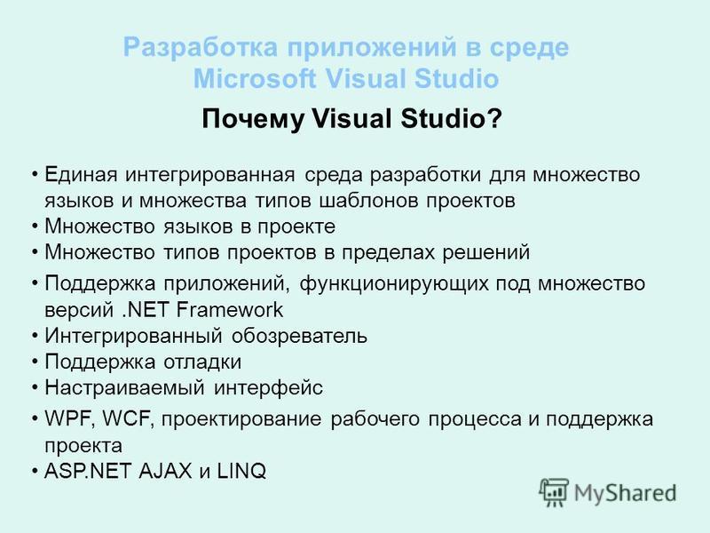 Разработка приложений в среде Microsoft Visual Studio Почему Visual Studio? Единая интегрированная среда разработки для множество языков и множества типов шаблонов проектов Множество языков в проекте Множество типов проектов в пределах решений Поддер