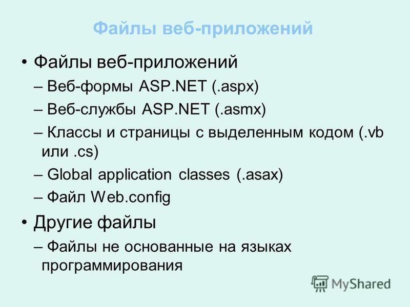 Файлы веб-приложений – Веб-формы ASP.NET (.aspx) – Веб-службы ASP.NET (.asmx) – Классы и страницы с выделенным кодом (.vb или.cs) – Global application classes (.asax) – Файл Web.config Другие файлы – Файлы не основанные на языках программирования