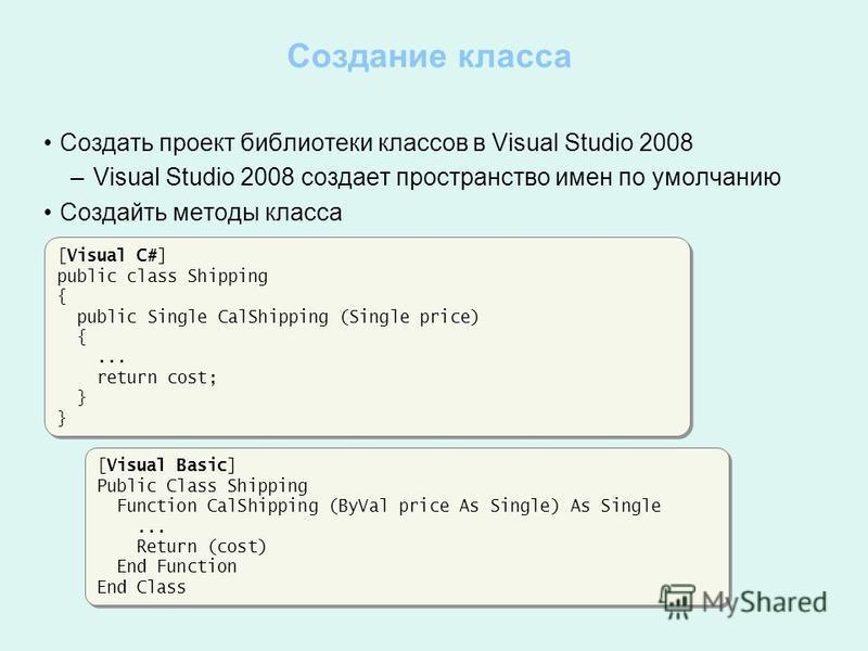 Создание класса Создать проект библиотеки классов в Visual Studio 2008 – Visual Studio 2008 создает пространство имен по умолчанию Создайть методы класса [Visual Basic] Public Class Shipping Function CalShipping (ByVal price As Single) As Single... R