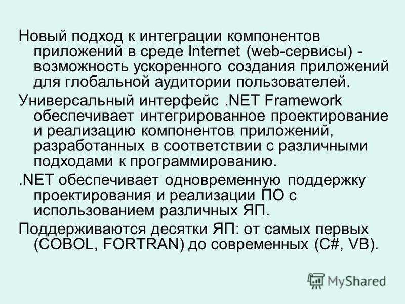 Новый подход к интеграции компонентов приложений в среде Internet (web-сервисы) - возможность ускоренного создания приложений для глобальной аудитории пользователей. Универсальный интерфейс.NET Framework обеспечивает интегрированное проектирование и
