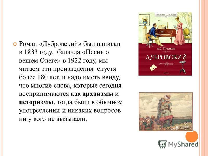Роман «Дубровский» был написан в 1833 году, баллада «Песнь о вещем Олеге» в 1922 году, мы читаем эти произведения спустя более 180 лет, и надо иметь ввиду, что многие слова, которые сегодня воспринимаются как архаизмы и историзмы, тогда были в обычно