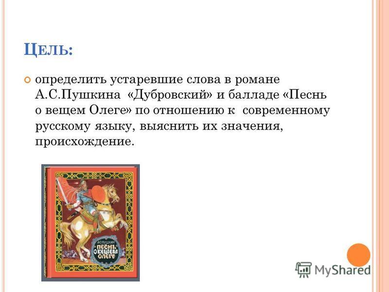 Ц ЕЛЬ : определить устаревшие слова в романе А.С.Пушкина «Дубровский» и балладе «Песнь о вещем Олеге» по отношению к современному русскому языку, выяснить их значения, происхождение.