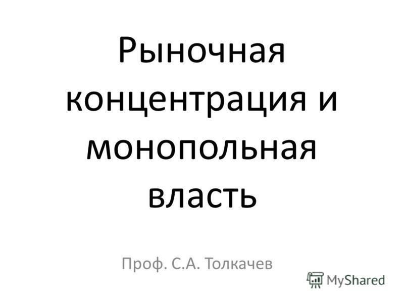 Рыночная концентрация и монопольная власть Проф. С.А. Толкачев