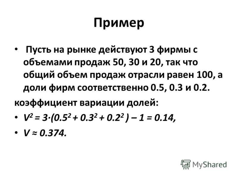 Пример Пусть на рынке действуют 3 фирмы с объемами продаж 50, 30 и 20, так что общий объем продаж отрасли равен 100, а доли фирм соответственно 0.5, 0.3 и 0.2. коэффициент вариации долей: V 2 = 3·(0.5 2 + 0.3 2 + 0.2 2 ) – 1 = 0.14, V 0.374.