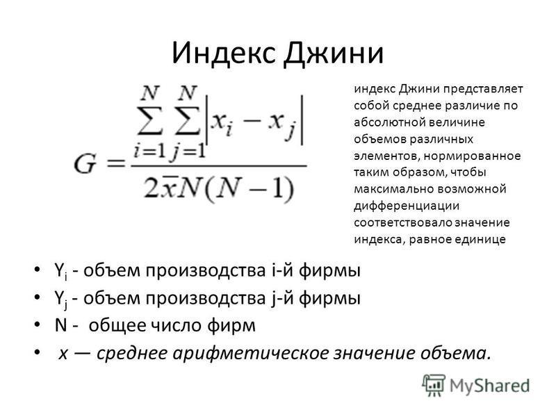 Индекс Джини Y i - объем производства i-й фирмы Y j - объем производства j-й фирмы N - общее число фирм x среднее арифметическое значение объема. индекс Джини представляет собой среднее различие по абсолютной величине объемов различных элементов, нор