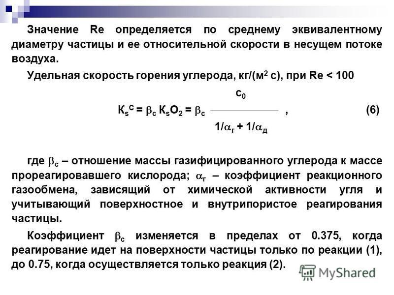 Значение Re определяется по среднему эквивалентному диаметру частицы и ее относительной скорости в несущем потоке воздуха. Удельная скорость горения углерода, кг/(м 2 с), при Re < 100 c 0 К s С = с К s O 2 = с,(6) 1/ г + 1/ д где с – отношение массы