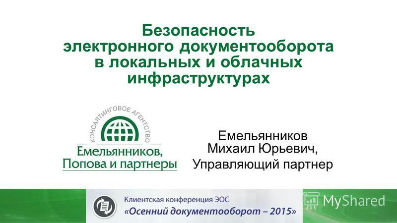 Безопасность электронного документооборота в локальных и облачных инфраструктурах Емельянников Михаил Юрьевич, Управляющий партнер