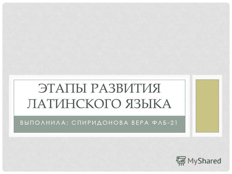 ВЫПОЛНИЛА: СПИРИДОНОВА ВЕРА ФЛБ-21 ЭТАПЫ РАЗВИТИЯ ЛАТИНСКОГО ЯЗЫКА