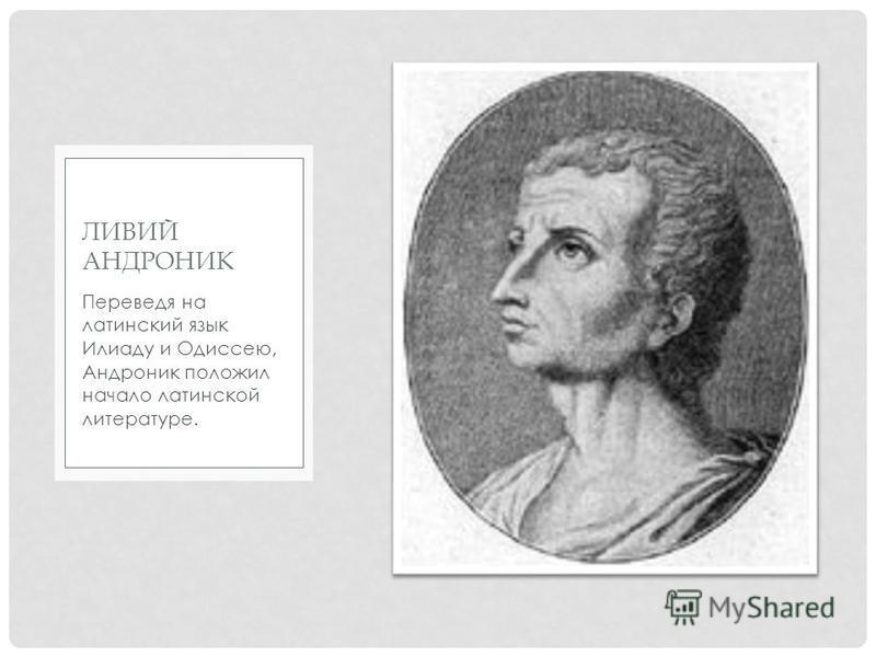 Переведя на латинский язык Илиаду и Одиссею, Андроник положил начало латинской литературе. ЛИВИЙ АНДРОНИК