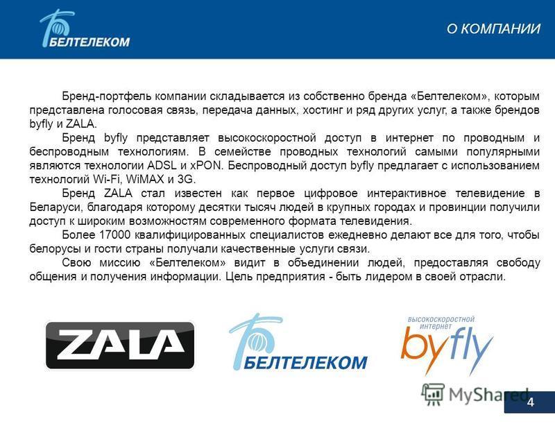 О КОМПАНИИ 4 Бренд-портфель компании складывается из собственно бренда «Белтелеком», которым представлена голосовая связь, передача данных, хостинг и ряд других услуг, а также брендов byfly и ZALA. Бренд byfly представляет высокоскоростной доступ в и