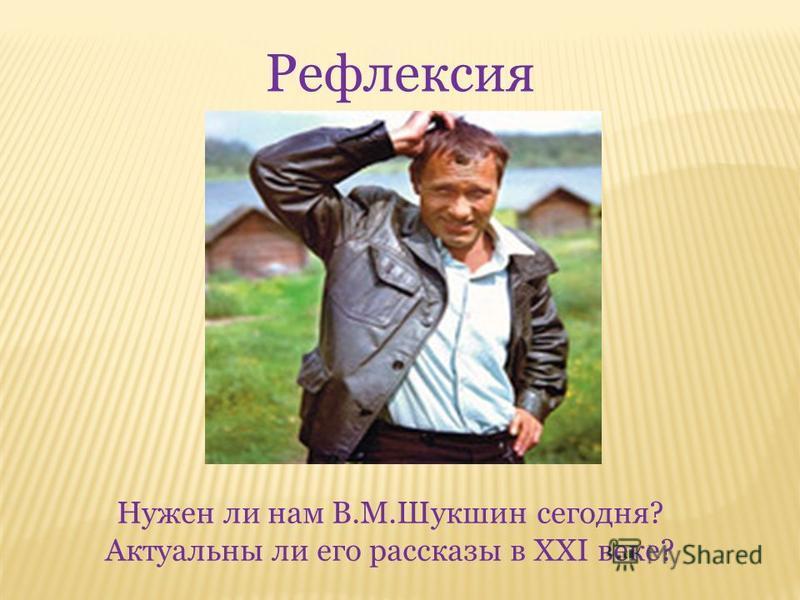 Рефлексия Нужен ли нам В.М.Шукшин сегодня? Актуальны ли его рассказы в XXI веке?