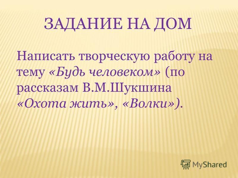 ЗАДАНИЕ НА ДОМ Написать творческую работу на тему «Будь человеком» (по рассказам В.М.Шукшина «Охота жить», «Волки»).