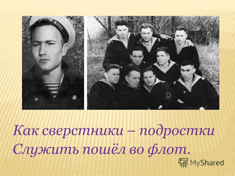 Как сверстники – подростки Служить пошёл во флот.