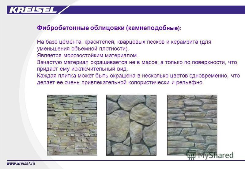 Фибробетонные облицовки (камне подобные): На базе цемента, красителей, кварцевых песков и керамзита (для уменьшения объемной плотности). Является морозостойким материалом. Зачастую материал окрашивается не в массе, а только по поверхности, что придае
