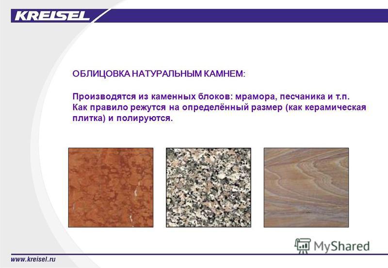 ОБЛИЦОВКА НАТУРАЛЬНЫМ КАМНЕМ: Производятся из каменных блоков: мрамора, песчаника и т.п. Как правило режутся на определённый размер (как керамическая плитка) и полируются.