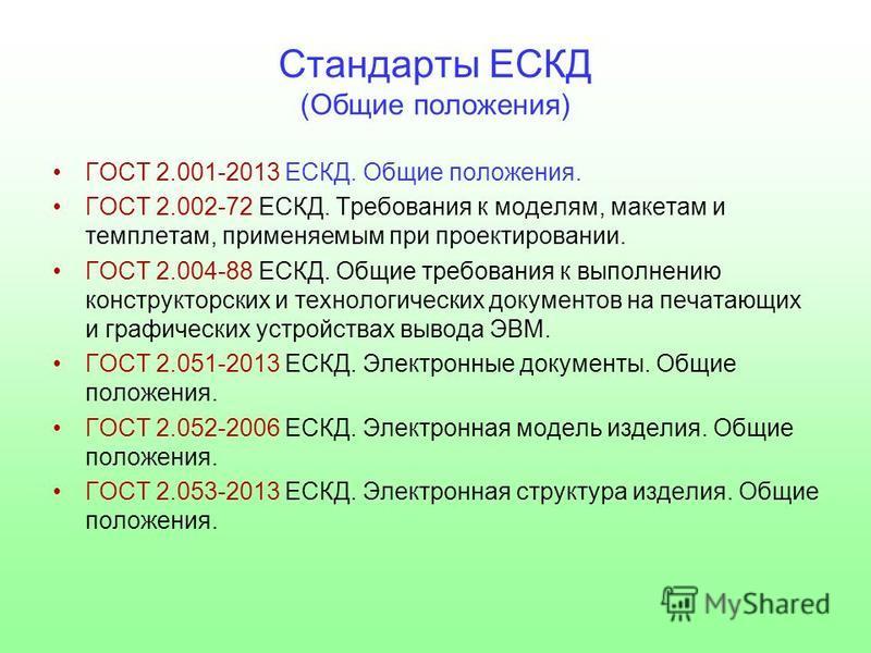Стандарты ЕСКД (Общие положения) ГОСТ 2.001-2013 ЕСКД. Общие положения. ГОСТ 2.002-72 ЕСКД. Требования к моделям, макетам и темплетам, применяемым при проектировании. ГОСТ 2.004-88 ЕСКД. Общие требования к выполнению конструкторских и технологических