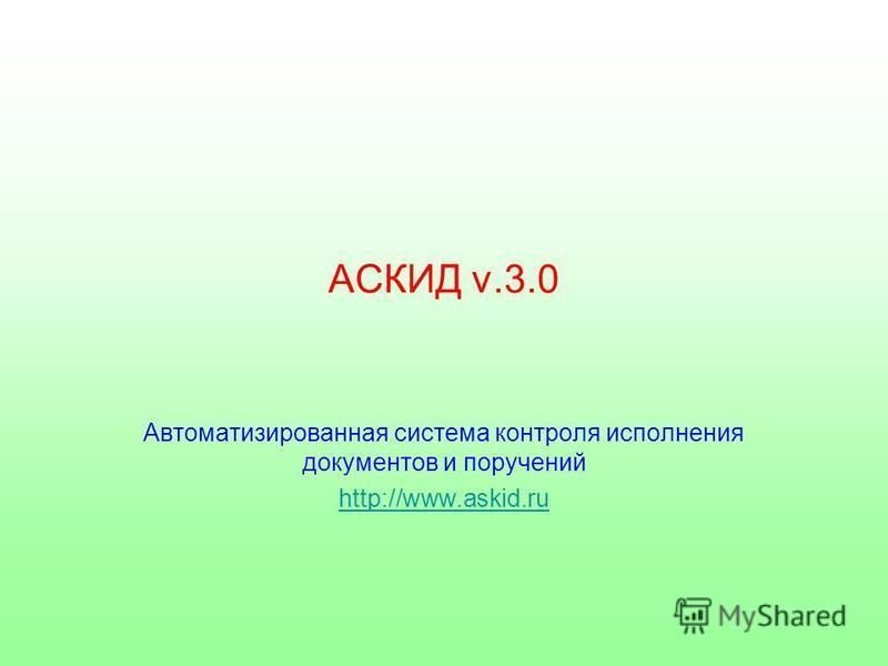АСКИД v.3.0 Автоматизированная система контроля исполнения документов и поручений http://www.askid.ru