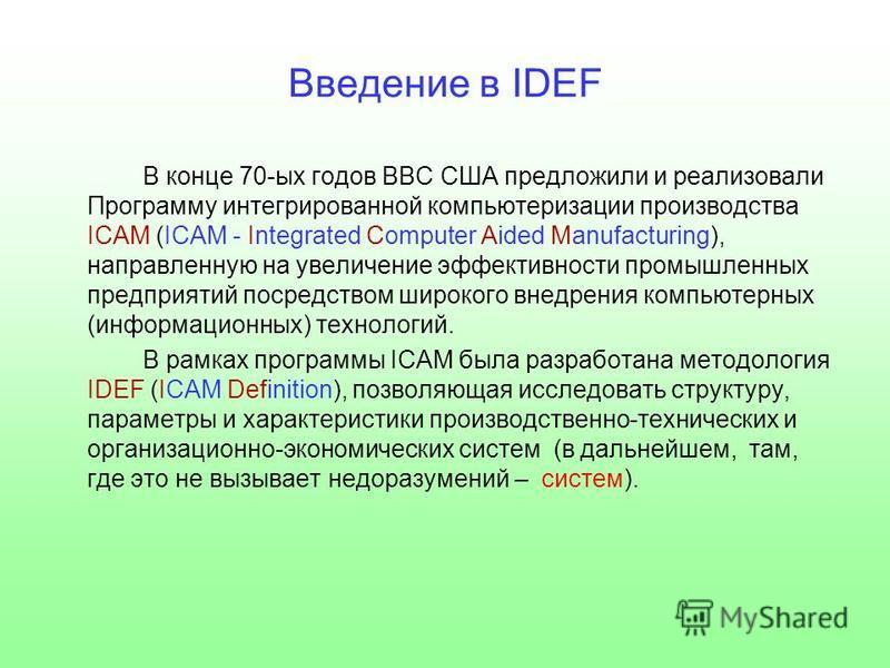 Введение в IDEF В конце 70-ых годов ВВС США предложили и реализовали Программу интегрированной компьютеризации производства ICAM (ICAM - Integrated Computer Aided Manufacturing), направленную на увеличение эффективности промышленных предприятий посре