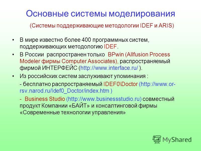 Основные системы моделирования (Системы поддерживающие методологии IDEF и ARIS) В мире известно более 400 программных систем, поддерживающих методологию IDEF. В России распространен только BPwin (Allfusion Process Modeler фирмы Computer Associates),