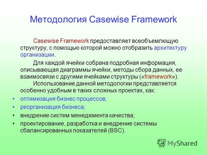 Методология Casewise Framework Casewise Framework предоставляет всеобъемлющую структуру, с помощью которой можно отобразить архитектуру организации. Для каждой ячейки собрана подробная информация, описывающая диаграммы ячейки, методы сбора данных, ее