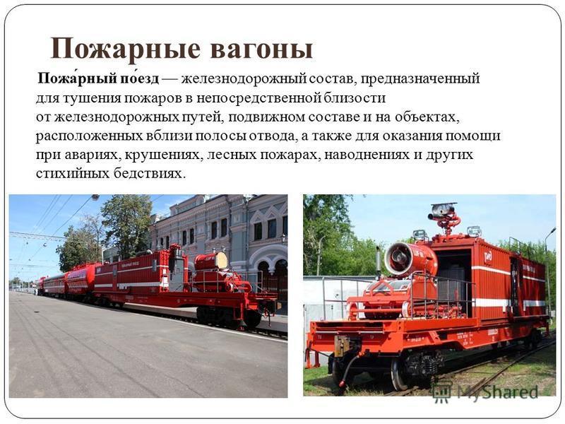 Пожарные вагонны Пожа́рный по́езд железнодорожный состав, предназначенный для тушения пожаров в непосредственной близости от железнодорожных путей, подвижном составе и на объектах, расположенных вблизи полосы отвода, а также для оказания помощи при а