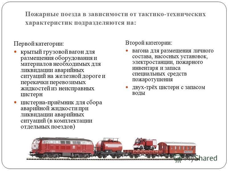 Пожарные поезда в зависимости от тактико-технических характеристик подразделяются на: Первой категории: крытый грузовой вагонн для размещения оборудования и материалов необходимых для ликвидации аварийных ситуаций на железной дороге и перекачки перев