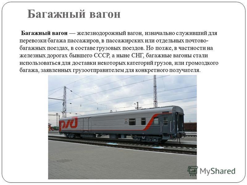 Багажный вагонн Багажный вагонн железнодорожный вагонн, изначально служивший для перевозки багажа пассажиров, в пассажирских или отдельных почтово- багажных поездах, в составе грузовых поездов. Но позже, в частности на железных дорогах бывшего СССР,