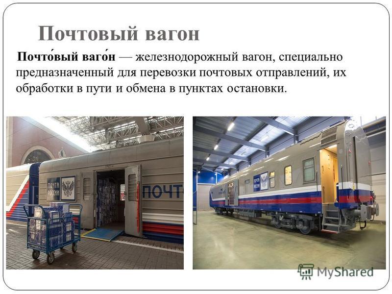 Почтовый вагонн Почто́вый вагон́н железнодорожный вагонн, специально предназначенный для перевозки почтовых отправлений, их обработки в пути и обмена в пунктах остановки.