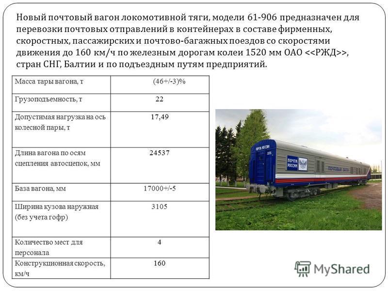 Новый почтовый вагонн локомотивной тяги, модели 61-906 предназначен для перевозки почтовых отправлений в контейнерах в составе фирменных, скоростных, пассажирских и почтово - багажных поездов со скоростями движения до 160 км / ч по железным дорогам к