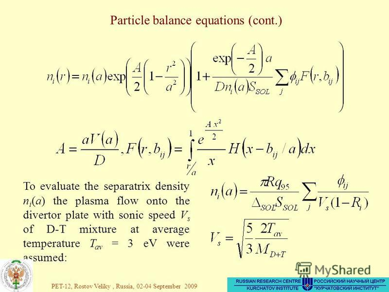36 Particle balance equations (cont.) To evaluate the separatrix density n i (a) the plasma flow onto the divertor plate with sonic speed V s of D-T mixture at average temperature T av = 3 eV were assumed: PET-12, Rostov Veliky, Russia, 02-04 Septemb