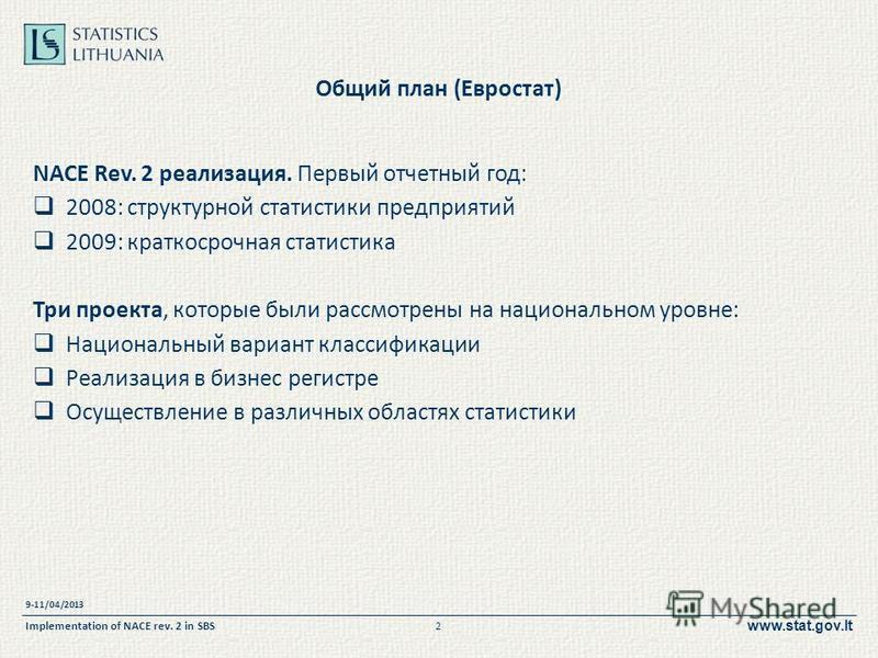 www.stat.gov.lt Общий план (Евростат) NACE Rev. 2 реализация. Первый отчетный год: 2008: структурной статистики предприятий 2009: краткосрочная статистика Три проекта, которые были рассмотрены на национальном уровне: Национальный вариант классификаци