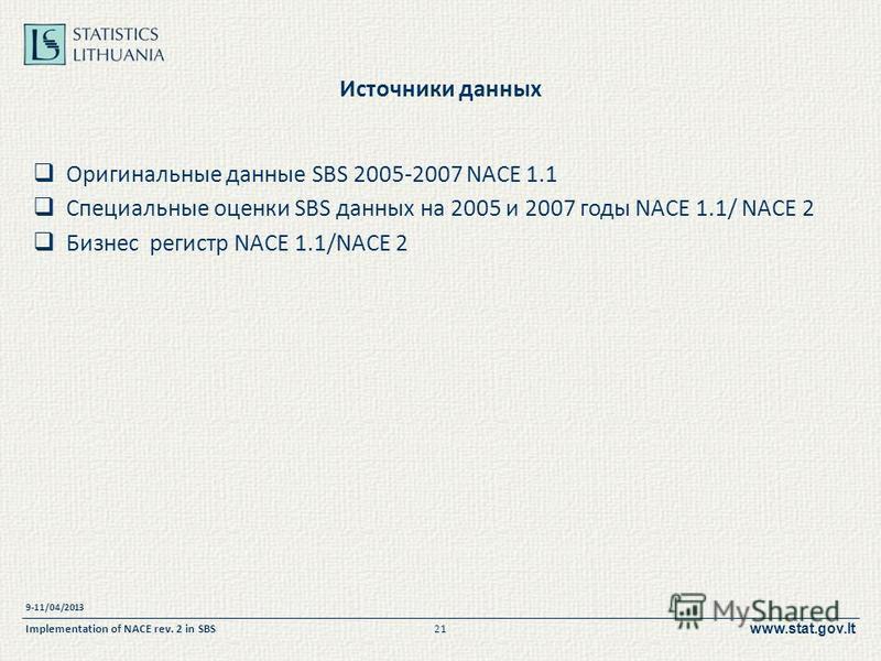 www.stat.gov.lt Источники данных Оригинальные данные SBS 2005-2007 NACE 1.1 Специальные оценки SBS данных на 2005 и 2007 годы NACE 1.1/ NACE 2 Бизнес регистр NACE 1.1/NACE 2 9-11/04/2013 Implementation of NACE rev. 2 in SBS21