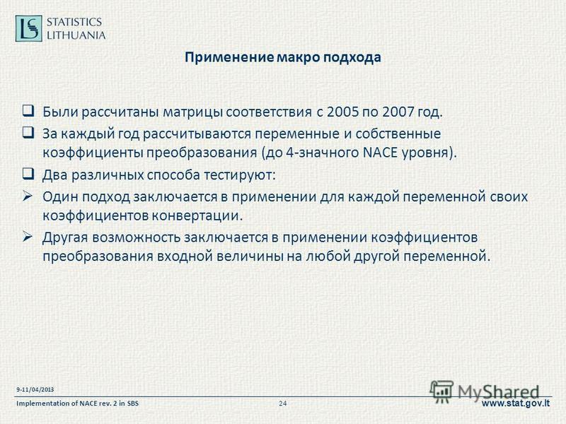 www.stat.gov.lt Применение макро подхода Были рассчитаны матрицы соответствия с 2005 по 2007 год. За каждый год рассчитываются переменные и собственные коэффициенты преобразования (до 4-значного NACE уровня). Два различных способа тестируют: Один под