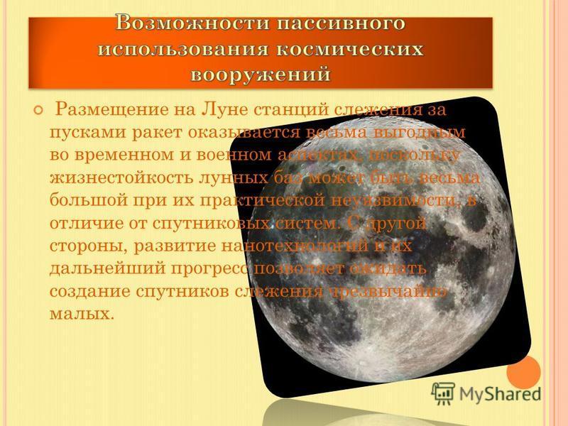 Размещение на Луне станций слежения за пусками ракет оказывается весьма выгодным во временном и военном аспектах, поскольку жизнестойкость лунных баз может быть весьма большой при их практической неуязвимости, в отличие от спутниковых систем. С друго