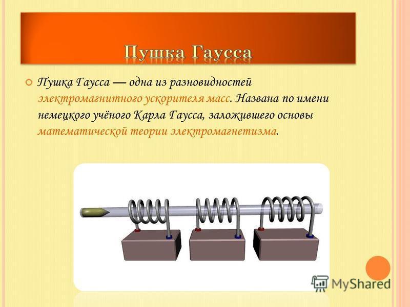 Пушка Гаусса одна из разновидностей электромагнитного ускорителя масс. Названа по имени немецкого учёного Карла Гаусса, заложившего основы математической теории электромагнетизма.