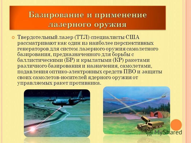 Твердотельный лазер (ТТЛ) специалисты США рассматривают как один из наиболее перспективных генераторов для систем лазерного оружия самолетного базирования, предназначенного для борьбы с баллистическими (БР) и крылатыми (КР) ракетами различного базиро