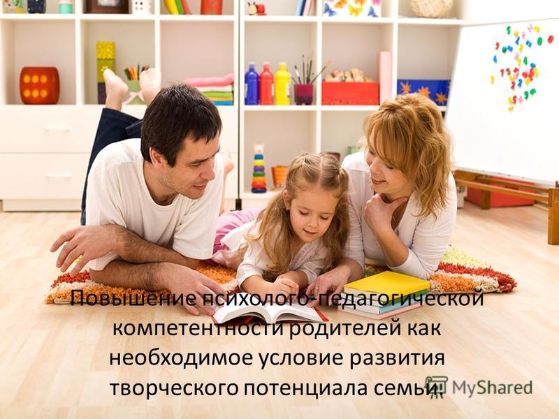 Повышение психолого-педагогической компетентности родителей как необходимое условие развития творческого потенциала семьи.