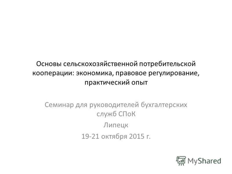 Основы сельскохозяйственной потребительской кооперации: экономика, правовое регулирование, практический опыт Семинар для руководителей бухгалтерских служб СПоК Липецк 19-21 октября 2015 г.
