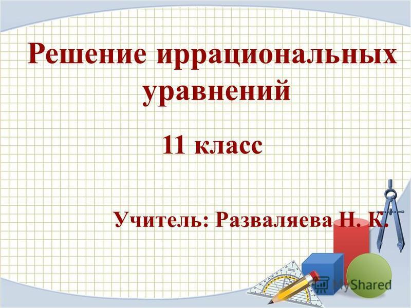 Решение иррациональных уравнений Учитель: Разваляева Н. К. 11 класс