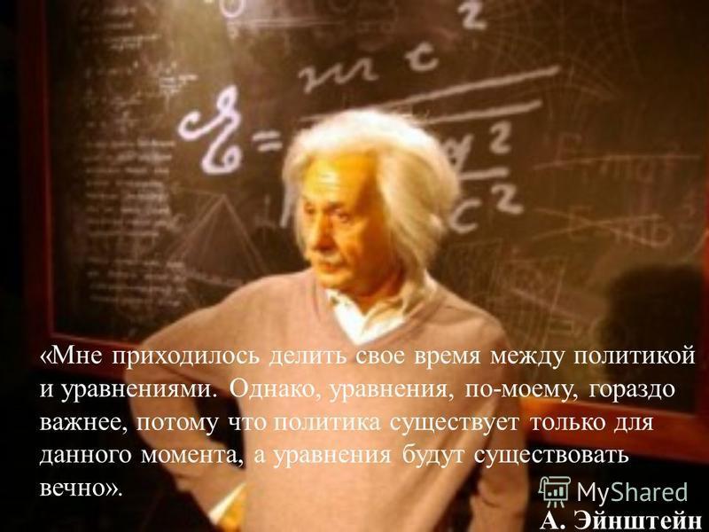 «Мне приходилось делить свое время между политикой и уравнениями. Однако, уравнения, по-моему, гораздо важнее, потому что политика существует только для данного момента, а уравнения будут существовать вечно». А. Эйнштейн