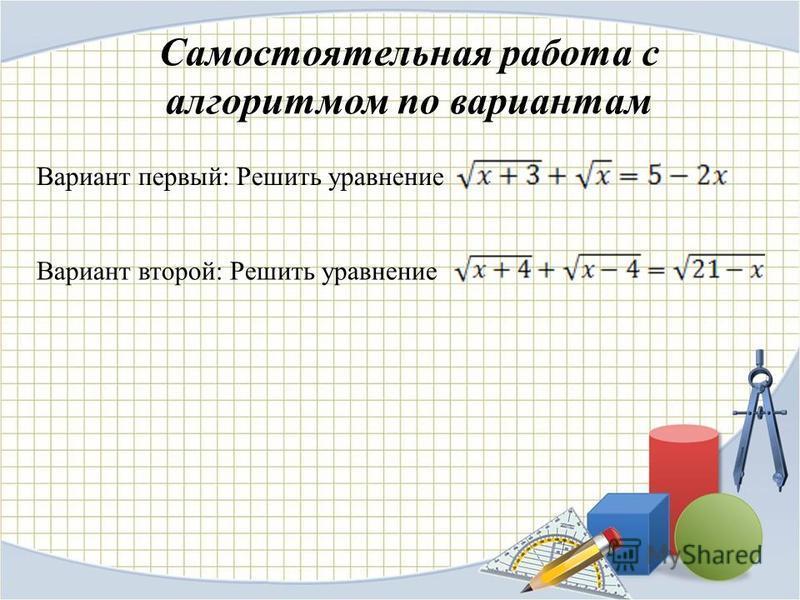 Самостоятельная работа с алгоритмом по вариантам Вариант первый: Решить уравнение Вариант второй: Решить уравнение