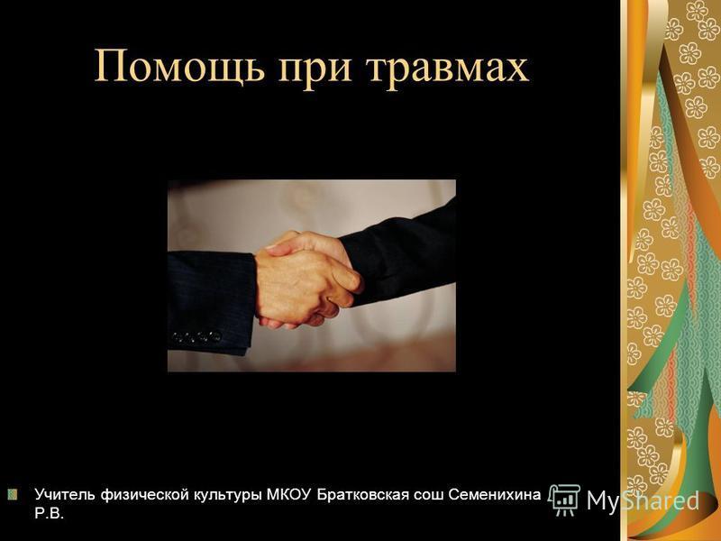 Помощь при травмах Учитель физической культуры МКОУ Братковская сош Семенихина Р.В.