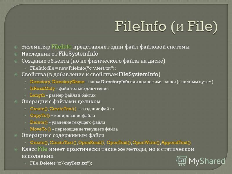 FileInfo Экземпляр FileInfo представляет один файл файловой системы Наследник от FileSystemInfo Создание объекта ( но не физического файла на диске ) FileInfo file = new FileInfo(c:\\test.txt); Свойства ( в добавление к свойствам FileSystemInfo) Dire